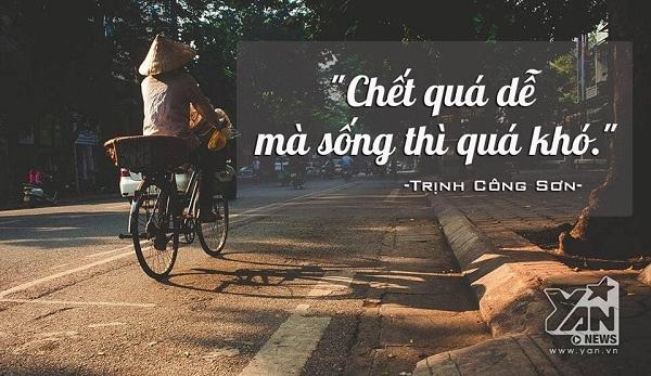 """""""Chết thì dễ mà sống thì quá khó"""" - Trịnh Công Sơn"""