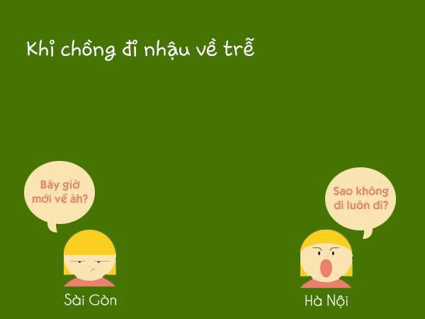 """Khi các anh chồng đi nhậu về trễ, câu nói thường trực của vợ Sài Gòn là """"Bây giờ mới về à?"""", còn các cô vợ Hà Nội sẽ là """"Sao không đi luôn đi?"""""""