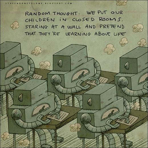 Chúng ta đặt những đứa trẻ vào một căn phòng kín, nhìn chằm chằm vào bức tường và giả vờ rằng chúng đang được những bài học về cuộc sống
