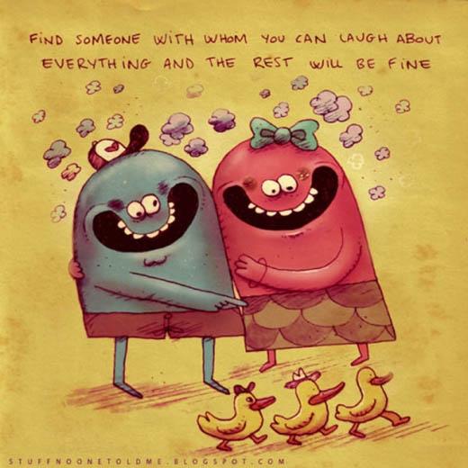 Hãy tìm một ai đó có thể cùng bạn cười trong bất kì hoàn cảnh nào, mọi thứ còn lại sẽ ổn thôi