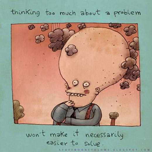 Suy nghĩ quá nhiều về một chuyện sẽ chẳng khiến bạn giải quyết chúng dễ dàng hơn