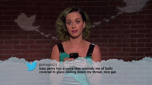 Katy có vẻ đã quá quen với những lời bình luận ác ý nên cô nàng dường như rất bình tĩnh khi đọc chúng: Katy Perry có giọng hát làm tôi gợi nhớ đến những quả bóng được bọc trong thủy tinh đang chạy dọc xuống cổ họng mình, tuyệt thật