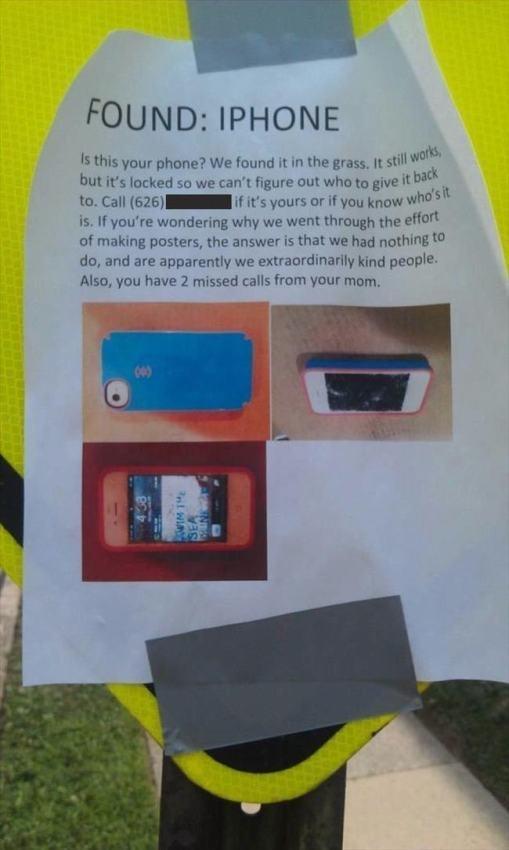 Chiếc iPhone thất lạc này được chụp ảnh với chú thích: Đây có phải là điện thoại của bạn không? Chúng tôi tìm thấy nó trên bãi cỏ. Nó vẫn còn hoạt động nhưng màn hình bị khóa nên chúng tôi không thể tìm ra chủ nhân của nó. Hãy gọi tới số 626xxxxx để nhận lại hoặc nếu bạn biết nó là của ai. Nếu bạn tự hỏi vì sao chúng tôi lại đăng thông báo này, câu trả lời là chúng tôi đang rảnh rỗi và có vẻ rằng chúng tôi là những người tốt. Mặt khác, bạn có 2 cuộc gọi nhỡ từ mẹ bạn đấy!