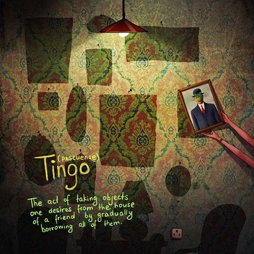 """Bạn muốn đem hết những món đồ bạn yêu thích ở nhà một người bạn về nhà của mình. Bạn hỏi mượn chúng và cố tình quên mất phải trả lại cho bạn mình. Hành động này trong tiếng địa phương của những người dân sinh sống ở đảo Easter được gọi là""""Tingo""""."""