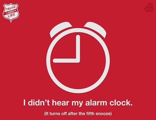 """- Khi bạn nói: """"Tôi thề là mình đã không nghe thấy tiếng báo thức"""". - Sự thật là sau 5 lần nhắc lại thì bạn đã tắt luôn báo thức và... ngủ tiếp."""