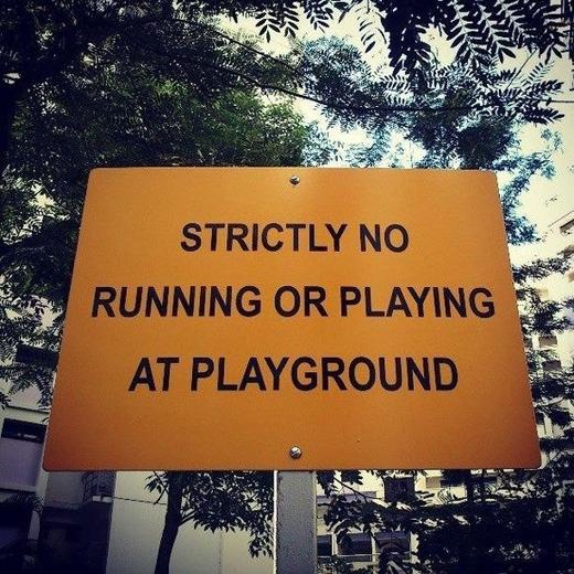 Bạn cũng sẽ thường xuyên bắt gặp những bảng cấm như vậy: Không chạy nhảy và không đùa nghịch ở sân chơi.