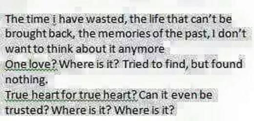 Tạm dịch: Thời gian tôi đã phí hoài đã không thể lấy lại được, tôi cũng không muốn nghĩ về những kí ức trong quá khứ. Một tình yêu? Ở nơi đâu? Cố gắng tìm kiếm nhưng cũng chẳng được gì. Trái tim chân thành? Có thể tin tưởng được không? Ở nơi đâu? Ở nơi nào?