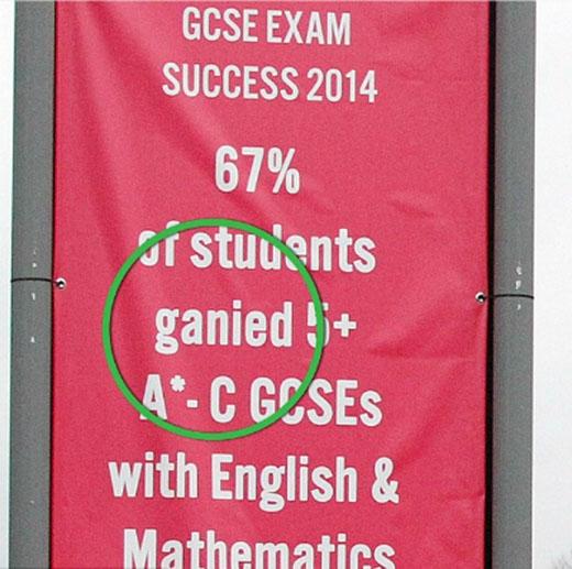 Trường trung học phổ thông này đang muốn giới thiệu: 67% học sinh đạt điểm A+ trong kỳ thi GSCE cho môn Toán và môn tiếng Anh. Tuy nhiên, chữ gain bị viết nhầm thành gani nên ngôi trường có lẽ đã không thành công với nỗ lực quảng cáo này.