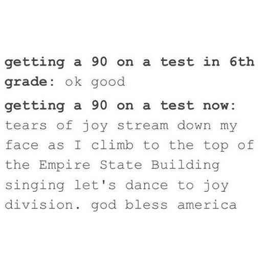 Được điểm 90 ở lớp 6 quá ư dễ dàng rồi. Nhưng, đạt điểm 90 ở đại học thì y như rằng mình vừa leo lên đỉnh của tòa nhà Empire State ca hát nhảy múa để ăn mừng.
