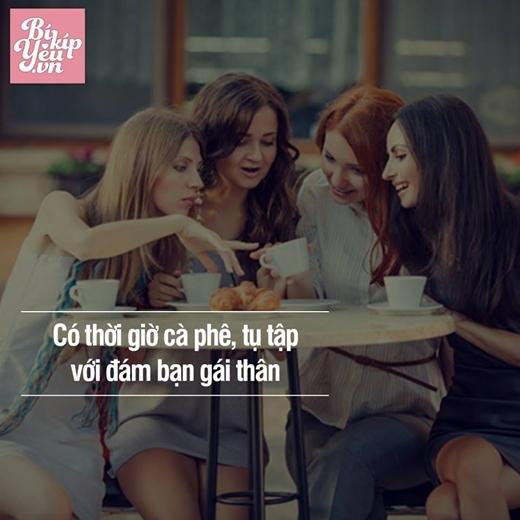 Bất luận tình cảm vớingười yêu ngọt ngào,sâu sắc thế nào, con gái vẫn cần có một khoảng trời riêng. Có một đám bạn gái thân để thi thoảng hẹn hò ăn trưa, cà phêtán gẫu, là một trong những hạnh phúc giản dị mà con gái kiếm tìm.