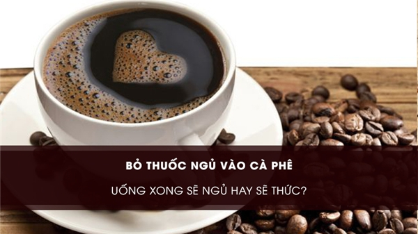Bỏ thuốc ngủ vào cà phê, uống xong sẻ ngủ hay sẽ thức? (Ảnh: Internet)