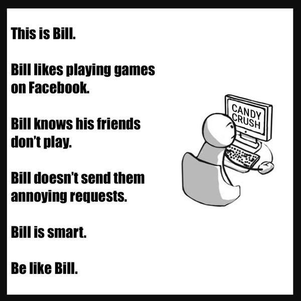 """""""Đây là Bill. Bill thích chơi game trên Facebook. Bill biết đám bạn không ai chơi cả. Bill không gửi request. Bill thật thông mình. Hãy như Bill""""."""