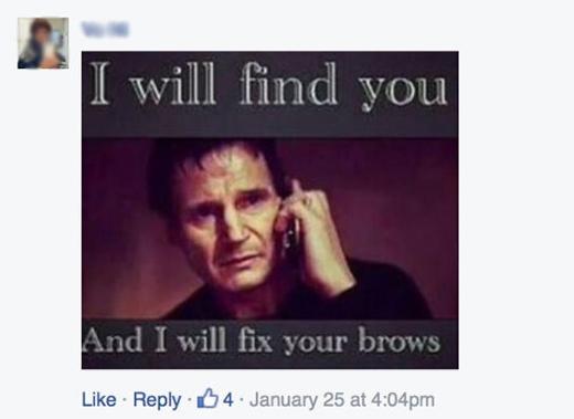 """""""Ta sẽ tìm ra ngươi, và ta sẽ chỉnh lông mày cho ngươi"""" thể theo câu nói nổi tiếng """"Ta sẽ tìm ra ngươi, và ta sẽ giết ngươi"""" của nhân vật Bryan do Liam Neeson thủ diễn trong phim Taken. (Ảnh: Internet)"""