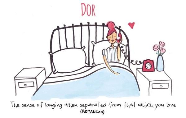 1. Trong tiếng Romania, Dor để chỉ cảm giác nhớ mong, khao khát khi bạn đang phải xa cách người mình thương yêu.