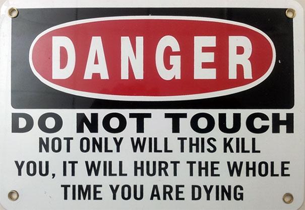 """1. """"Nguy hiểm: Không được chạm vào. Nó không những sẽ giết bạn, mà bạn sẽ thấy đau đớn trong suốt thời gian bạn chết."""""""