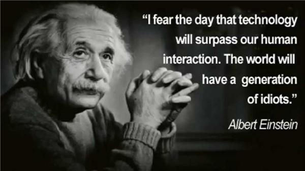 """""""Tôi sợ cái ngày mà công nghệ sẽ lấn át sự giao tiếp giữa con người với con người. Thế giới lúc đó sẽ có một thế hệ toàn những kẻ đần độn"""""""