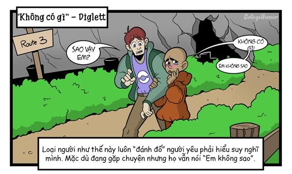 """Những loại người như Diglett sẽ khiến bạn luôn điên đầu! Thích ẩn nấp và luôn bắt người khác phải đoán suy nghĩ của mình như loài Pokemon này. Nhiều lúc bạn sẽ cảm thấy sự quan tâm của mình vô ích khi mà mỗi lần hỏi, bạn sẽ luôn nhận được câu trả lời """"Em không sao""""."""