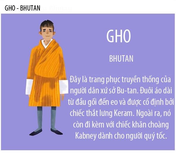 Trang phục Gho truyền thống của người Bu-tan xuất hiện từ thế kỷ 17. Nó là một chiếc áo choàng được túm lại và buộc lên ngang hông bằng một dây đai. Người Bu-tan mặc Gho thường xuyên chứ không phải chỉ trưng diện trong các dịp đặc biệt. Học sinh và công nhân viên chức đều bắt buộc mặc trang phục này.