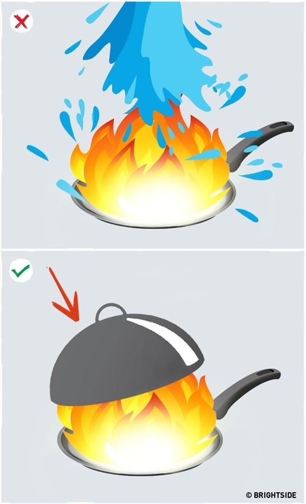 Dập tắt lửa bùng trong khi nấu nướng với dầu mỡ: Không bao giờ được dùng nước vì nước nặng hơn dầu, nó sẽ tự động lắng xuống đáy chảo rồi bốc hơi ngay lập tức, khiến cho lửa càng bùng cháy dữ dội và bắn lên cao hơn nữa. Thay vào đó, nhanh chóng tắt bếp rồi đậy vung lại để cắt đứt nguồn oxy và sức nóng cung cấp cho chiếc chảo. Lửa bên trong chảo sẽ tự động tắt.