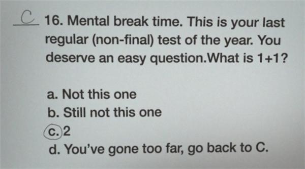 """""""Cho đầu óc các em được nghỉ ngơi đây. Đây là bài kiểm tra (không phải cuối kì) thông thường của năm nay. Các em xứng đáng có một câu dễ ăn. 1+1 bằng mấy?"""