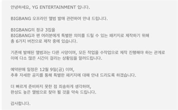 """""""Xin chào, chúng tôi là YG Entertainment.Sau đây là thông báo liên quan đến việc phát hành offline full album của Big Bang.Để full album thứ 3 của Big Bang trở thành một món quà ý nghĩa dành cho người hâm mộ, chúng tôi đang thực hiện sản xuất 6 phiên bản cho album lần này. Album sẽ mang những đặc điểm khác biệt so với album thông thường, mọi công đoạn được thực hiện bằng tay nên thời gian chuẩn bị sẽ rất tốn thời gian.Album dự kiến sẽ bắt đầu mở order sớm từ ngày 9 tháng 12. Sau đó những thông tin chi tiết liên quan đến phiên bản đặc biệt sẽ được công bố. Chúng tôi cảm thấy rất có lỗi khi không thể chuẩn bị nhanh hơn được, nhưng chúng tôi xin hứa sẽ mang đến cho các bạn một album hoàn hảo.Xin cảm ơn""""."""