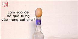 Bật ngửa với  bí quyết  cho trứng gà vào chai cực  hại não