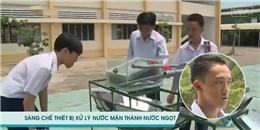 Bất ngờ với sáng chế độc 'biến nước mặn thành nước ngọt' của thầy trò Việt