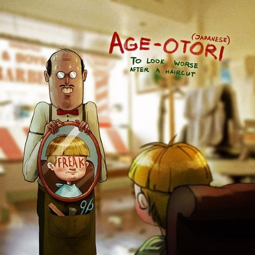 Thêm một từ trong tiếng Nhật không được giải nghĩa trong từ điển tiếng Anh. Ắt hẳn là bất cứ ai cũng phải trải qua chuyện này một lần trong đời, khi chúng ta hăm hở đi cắt tóc với ước mơ sẽ có được một quả đầu đẹp nhưng sau khi cắt tóc xong thì ôi thôi, chỉ muốn giấu mặt đi mà thôi. Và trong trường hợp đó, người Nhật sẽ dùng từ'Age-Otori'(người trông xấu hơn sau khi cắt tóc để gọi bạn).