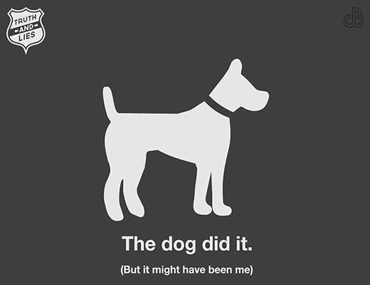 """- Khi bạn nói: """"Không phải tôi làm đâu. Chắc là do chú chó nào đó đã gây ra đấy"""". - Sự thật là: """"Thật ra là do tôi gây ra. Nhưng chỉ là sự cố ngoài ý muốn thôi""""."""