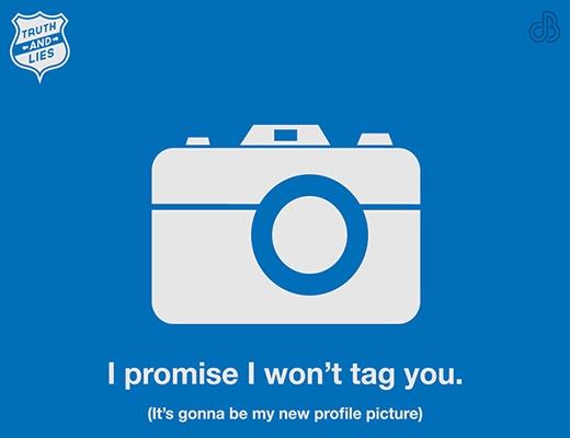 """- Khi bạn nói: """"Tôi sẽ không đánh dấu bạn trong bức ảnh này trên facebook đâu. Yên tâm nhé"""". - Sự thật là chỉ vài ngày sau, bức ảnh đó trở thành ảnh đại diện của bạn trên facebook."""