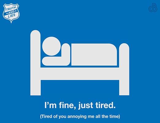 """- Khi bạn nói: """"Tôi không sao, chỉ hơi mệt chút thôi"""". - Sự thật là bạn đang rất mệt mỏi nhưng không muốn người khác phải lo lắng."""
