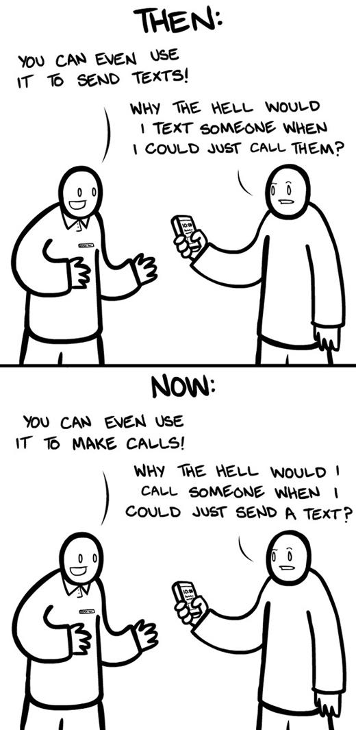 """Xưa: """"Bạn có thể sử dụng điện thoại để gửi tin nhắn cho người khác"""". """"Tại sao tôi phải gửi tin nhắn trong khi chỉ cần gọi 1 cuộc gọi là được?"""" Nay: """"Bạn có thể sử dụng điện thoại để gọi điện cho người khác"""". """"Tại sao tôi phải gọi cho người khác khi tôi có thể gửi tin nhắn cơ chứ?"""""""