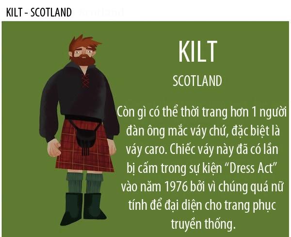 Có nguồn gốc từ bộ trang phục truyền thống của nam giới ở vùng núi phía Bắc Scotland, Kilt là một kiểu váy dài đến gối và có xếp li ở phần thân sau. Kilt là một trang phục bắt buộc trong các buổi biểu diễn nhảy múa và thổi kèn túi ở vùng núi phía Bắc Scotland.