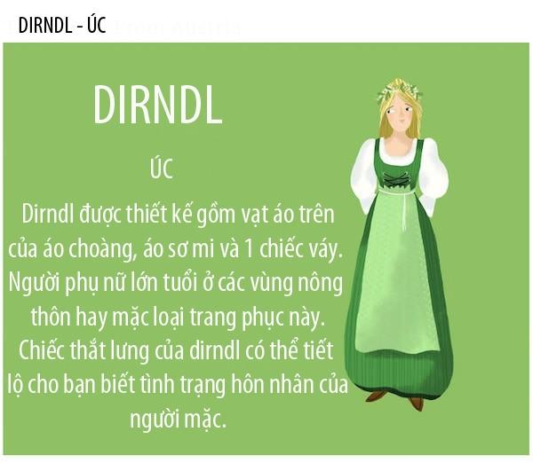 Dirndl là trang phục truyền thống của phụ nữ Úc và Đức. Phần thân trên thiết kếdạng chẽn ngựcđồng thời chiết eo và chân váy xòe rộng được phủ bằng một lớp vải ngoài giống như tạp dề.Ngày nay, những thương hiệuthời trang cao cấpđã biến tấu Dirndl thành những trang phục đơn giản hơn và tinh tế hơn, có giá trị hơn.