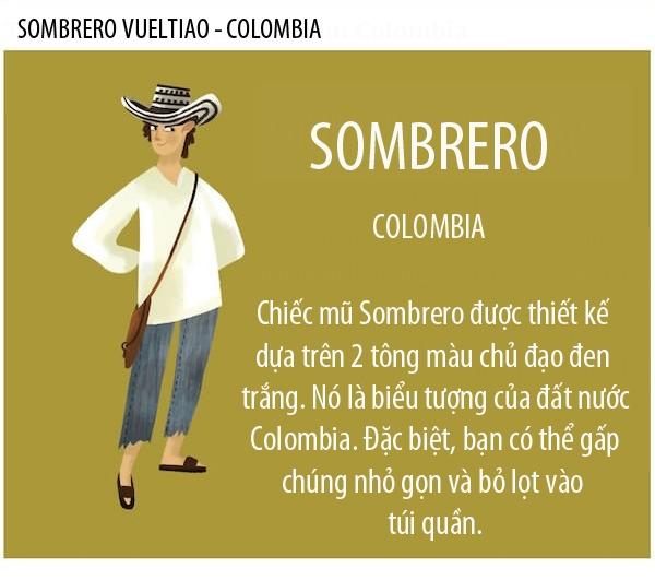 Sombrero là chiếc nón đặc trưng của người Colombia. Khách du lịch khi đến Colombia có thể tìm thấy chiếc nón này ở bất cứ đâu, điển hình như sân bay, đường phố, khu chợ và các bãi biễn. Những chiếc nón này hầu hết được làm bằng thủ công và giácả của chúng phụthuộc vào giácác loại sợi đan.
