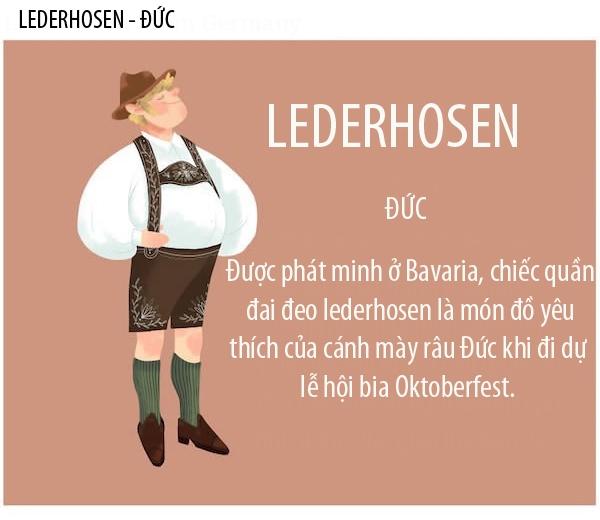 Lederhosen là chiếcquần lửngquai đeo truyền thống dành cho nam giới người Đức. Lederhosendài đến đầu gối vàlàm từ da, kết hợpvới giầy mộc và tất len. Chúngđược các quý ông người Đức mặckhi đến các lễ hội bia Oktoberfest.