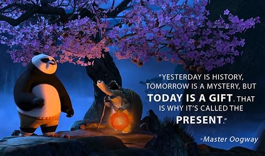 """""""Ngày hôm qua là lịch sử, ngày mai là một điều huyền bí, nhưng ngày hôm nay lại chính là một món quà, đó là lý do vì sao chúng ta gọi nó là hiện tại."""""""